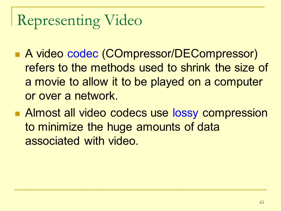 63 Representing Video A video codec (COmpressor/DECompressor) refers to the methods used to shrink the size of a movie to allow it to be played on a c
