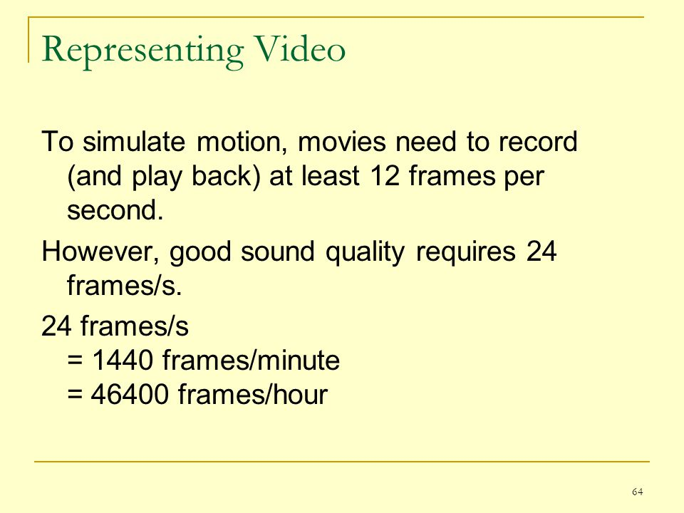64 Representing Video To simulate motion, movies need to record (and play back) at least 12 frames per second. However, good sound quality requires 24