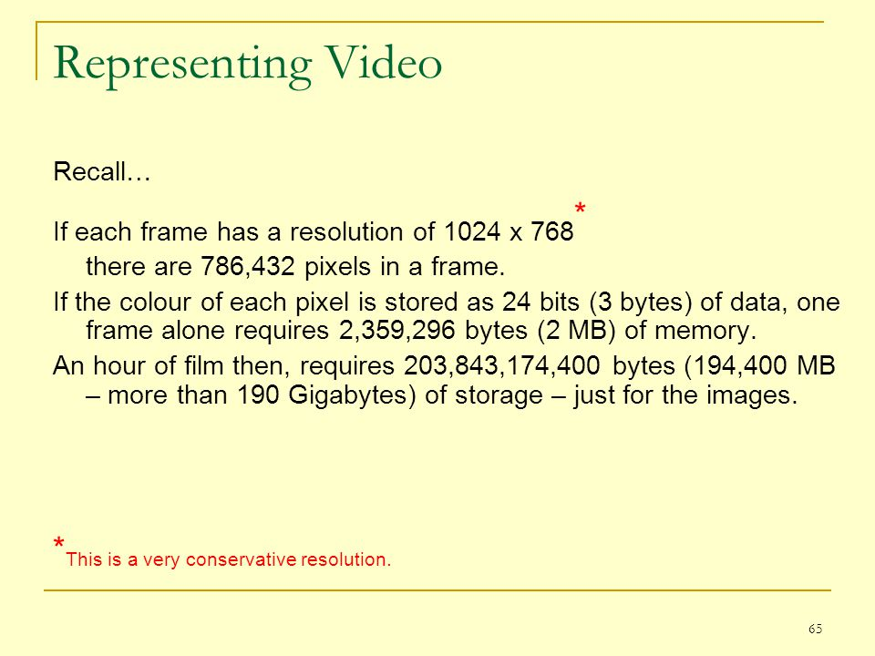 65 Representing Video Recall… If each frame has a resolution of 1024 x 768 * there are 786,432 pixels in a frame. If the colour of each pixel is store