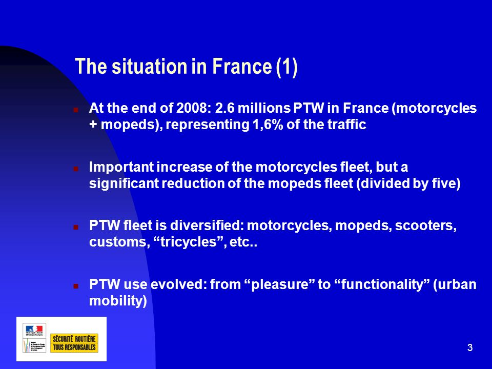 4 The situation in France (2) The risk to be killed on a PTW is 23 times higher than in a car; in 2009, 1189 PTW users were killed in traffic crashes PTW users represent nearly 28% of the total number of killed on the French roads.