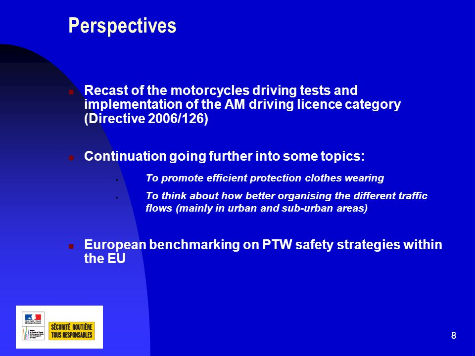 8 Perspectives Recast of the motorcycles driving tests and implementation of the AM driving licence category (Directive 2006/126) Continuation going further into some topics: To promote efficient protection clothes wearing To think about how better organising the different traffic flows (mainly in urban and sub-urban areas) European benchmarking on PTW safety strategies within the EU