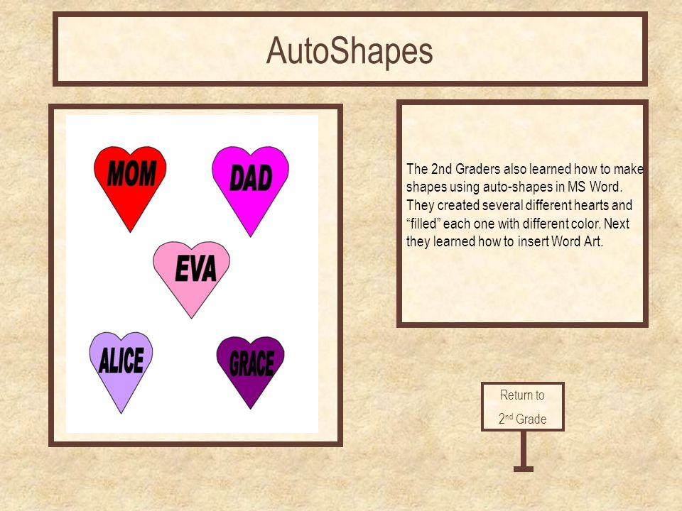 AutoShapes The 2nd Graders also learned how to make shapes using auto-shapes in MS Word. They created several different hearts and filled each one wit