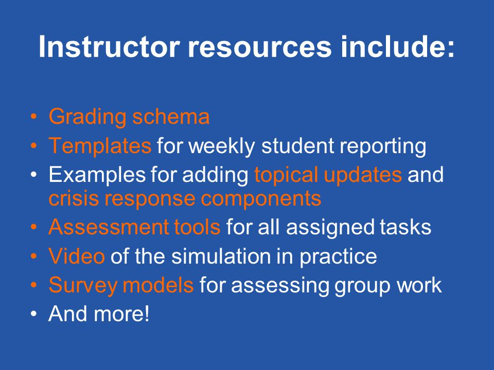 Instructor resources include: Grading schema Templates for weekly student reporting Examples for adding topical updates and crisis response components Assessment tools for all assigned tasks Video of the simulation in practice Survey models for assessing group work And more!