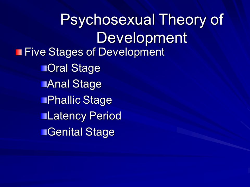Psychosexual Theory of Development Five Stages of Development Oral Stage Anal Stage Phallic Stage Latency Period Genital Stage