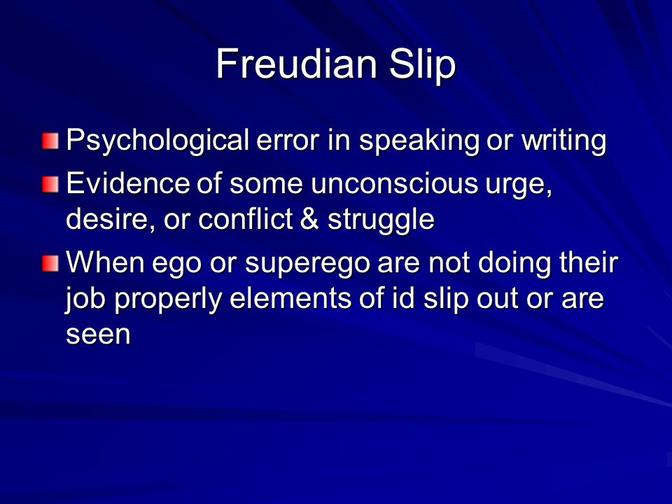 Freudian Slip Psychological error in speaking or writing Evidence of some unconscious urge, desire, or conflict & struggle When ego or superego are no