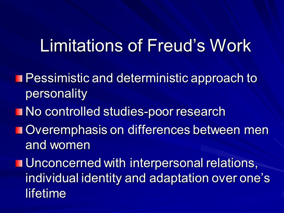 Limitations of Freuds Work Pessimistic and deterministic approach to personality No controlled studies-poor research Overemphasis on differences betwe