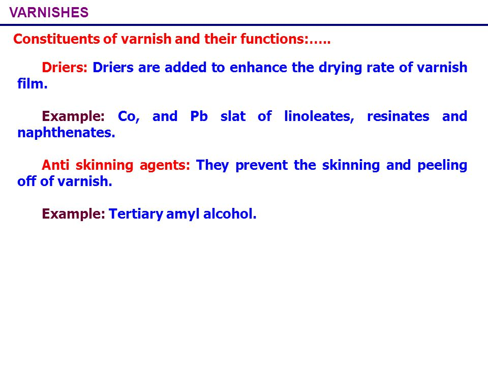 VARNISHES Constituents of varnish and their functions:….. Driers: Driers are added to enhance the drying rate of varnish film. Example: Co, and Pb sla