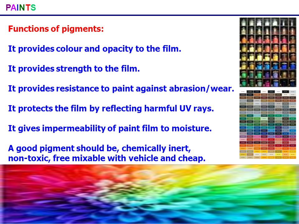 PAINTSPAINTS Functions of pigments: It provides colour and opacity to the film. It provides strength to the film. It provides resistance to paint agai