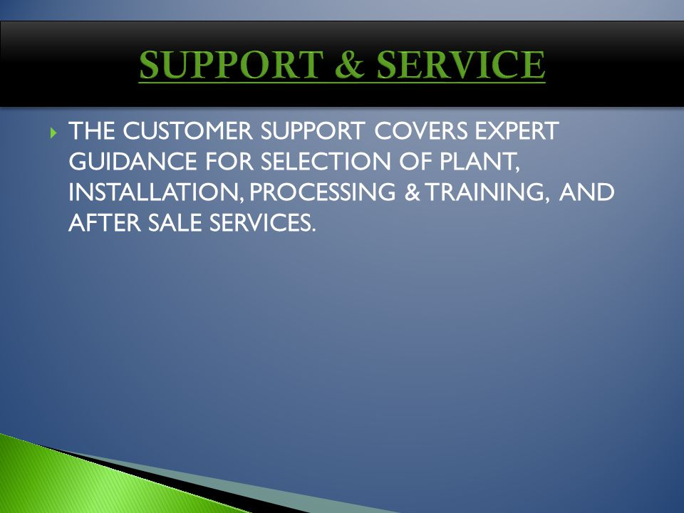 THE CUSTOMER SUPPORT COVERS EXPERT GUIDANCE FOR SELECTION OF PLANT, INSTALLATION, PROCESSING & TRAINING, AND AFTER SALE SERVICES.
