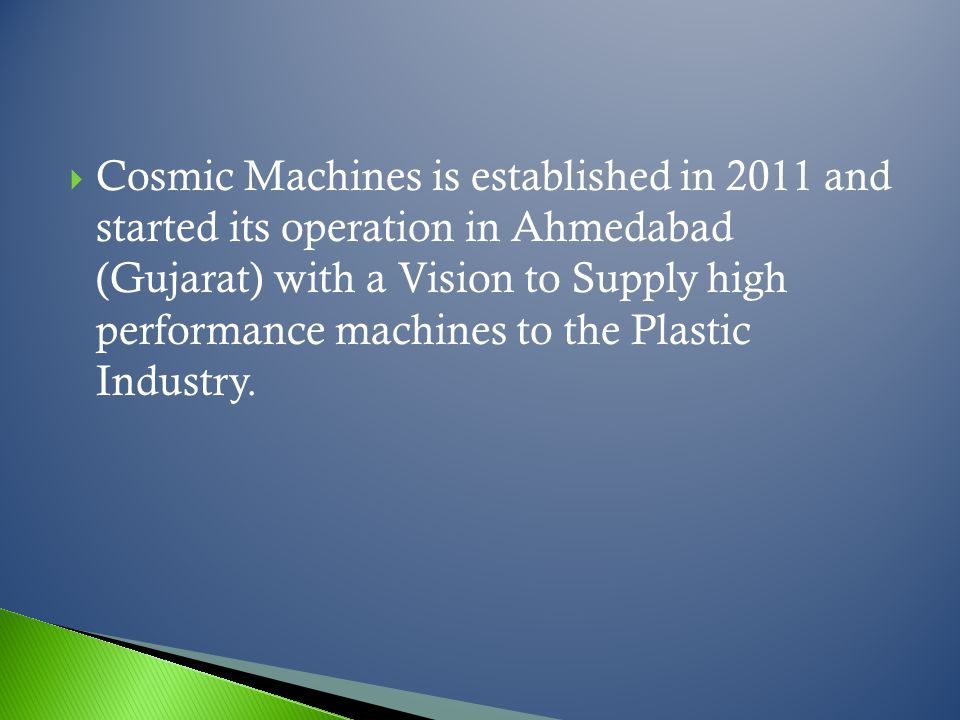 Cosmic Machines is established in 2011 and started its operation in Ahmedabad (Gujarat) with a Vision to Supply high performance machines to the Plastic Industry.