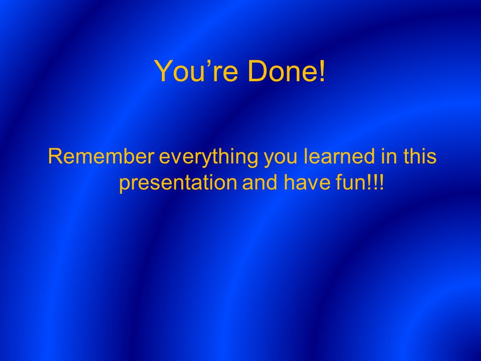 Youre Done! Remember everything you learned in this presentation and have fun!!!