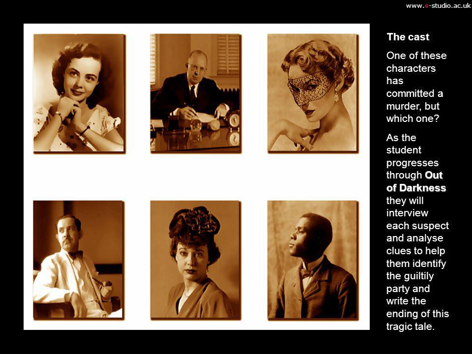www.e-studio.ac.uk The cast One of these characters has committed a murder, but which one? Out of Darkness As the student progresses through Out of Da