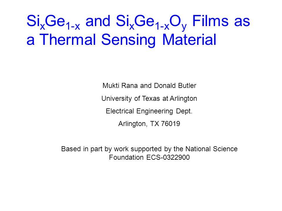 Si x Ge 1-x and Si x Ge 1-x O y Films as a Thermal Sensing Material Mukti Rana and Donald Butler University of Texas at Arlington Electrical Engineering Dept.
