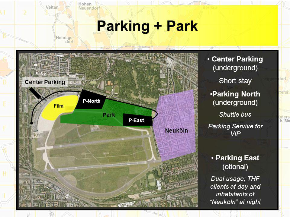 Parking + Park Center Parking (underground) Short stay Parking North (underground) Shuttle bus Parking Servive for VIP Parking East (otional) Dual usage; THF clients at day and inhabitants of Neuköln at night Shuttle bus Park Neuköln P-North P-East Center Parking Film