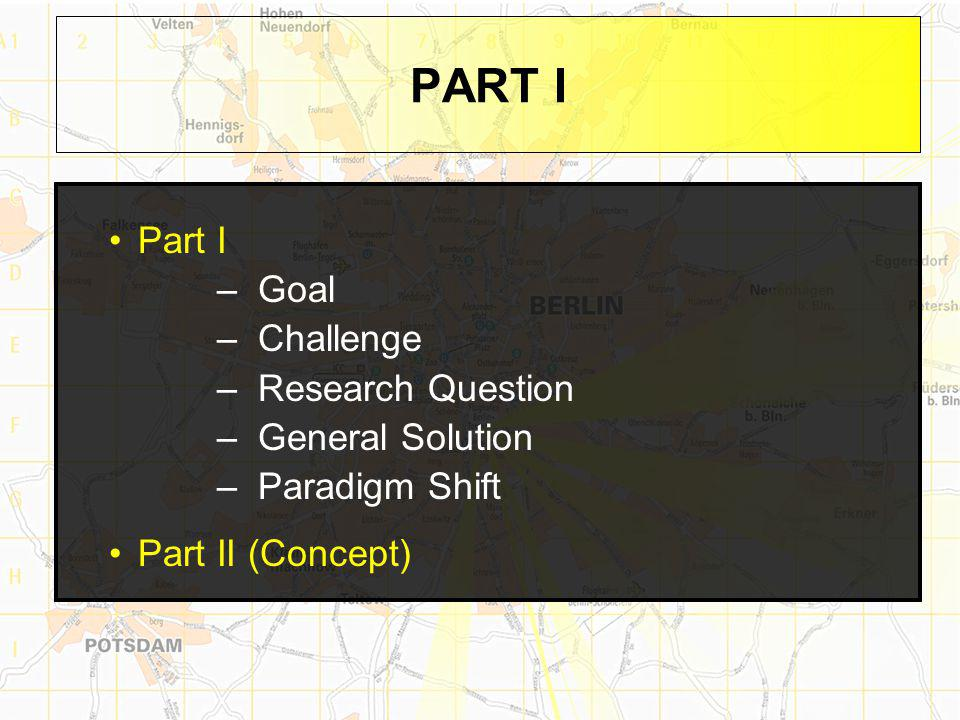 PART I Part I –Goal –Challenge –Research Question –General Solution –Paradigm Shift Part II (Concept)
