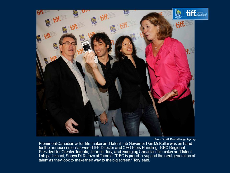 Prominent Canadian actor, filmmaker and Talent Lab Governor Don McKellar was on hand for the announcement as were TIFF Director and CEO Piers Handling, RBC Regional President for Greater Toronto, Jennifer Tory, and emerging Canadian filmmaker and Talent Lab participant, Sonya Di Rienzo of Toronto.
