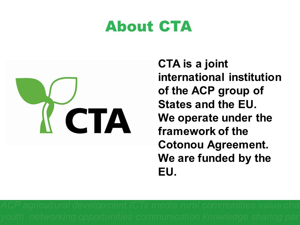 About CTA CTA is a joint international institution of the ACP group of States and the EU. We operate under the framework of the Cotonou Agreement. We