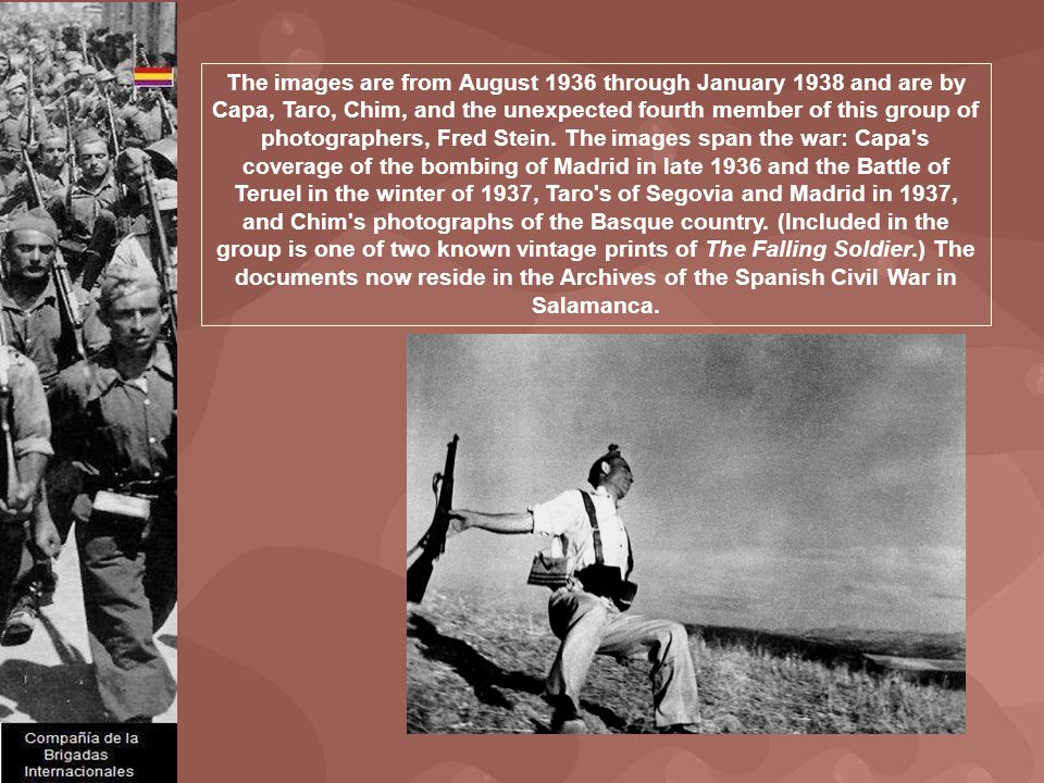 The images are from August 1936 through January 1938 and are by Capa, Taro, Chim, and the unexpected fourth member of this group of photographers, Fre