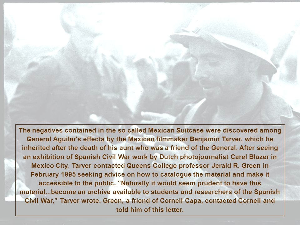 The negatives contained in the so called Mexican Suitcase were discovered among General Aguilar's effects by the Mexican filmmaker Benjamin Tarver, wh