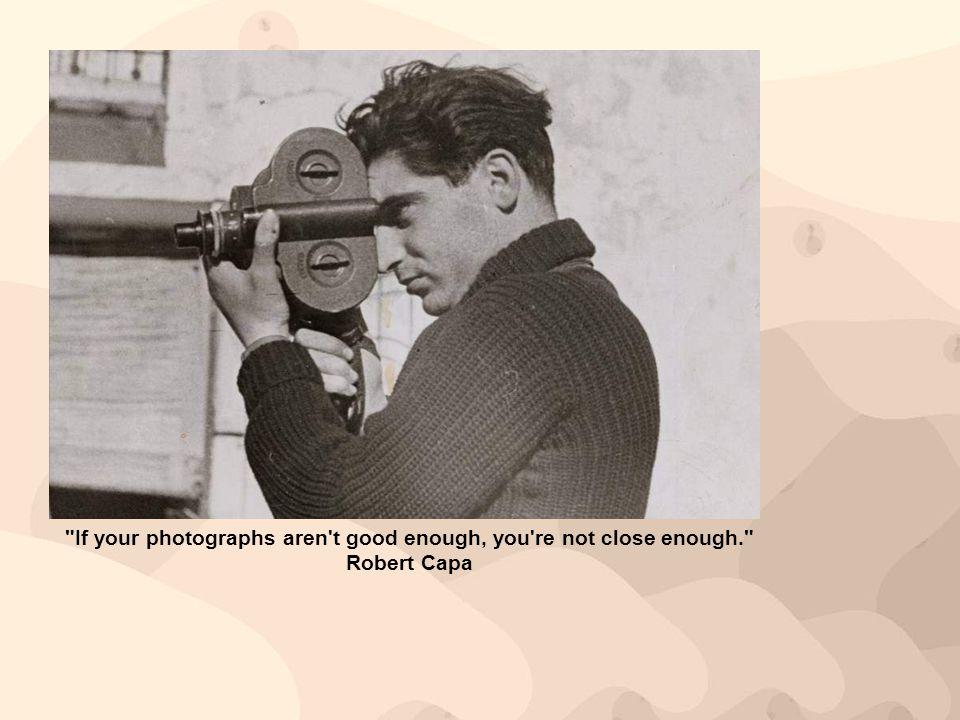 If your photographs aren t good enough, you re not close enough. Robert Capa