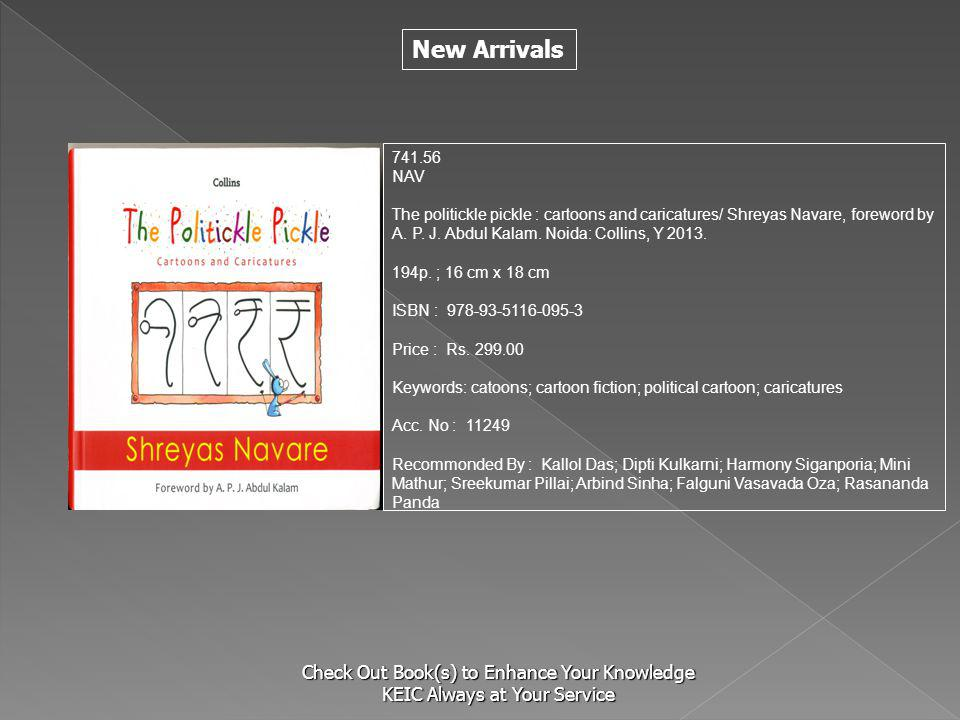 New Arrivals Check Out Book(s) to Enhance Your Knowledge KEIC Always at Your Service 741.56 NAV The politickle pickle : cartoons and caricatures/ Shreyas Navare, foreword by A.