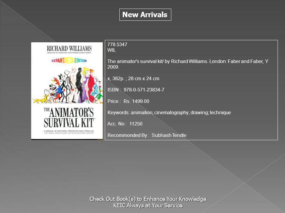 New Arrivals Check Out Book(s) to Enhance Your Knowledge KEIC Always at Your Service 778.5347 WIL The animator's survival kit/ by Richard Williams. Lo