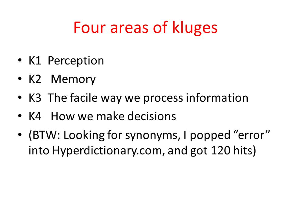 Four areas of kluges K1 Perception K2 Memory K3 The facile way we process information K4 How we make decisions (BTW: Looking for synonyms, I popped error into Hyperdictionary.com, and got 120 hits)