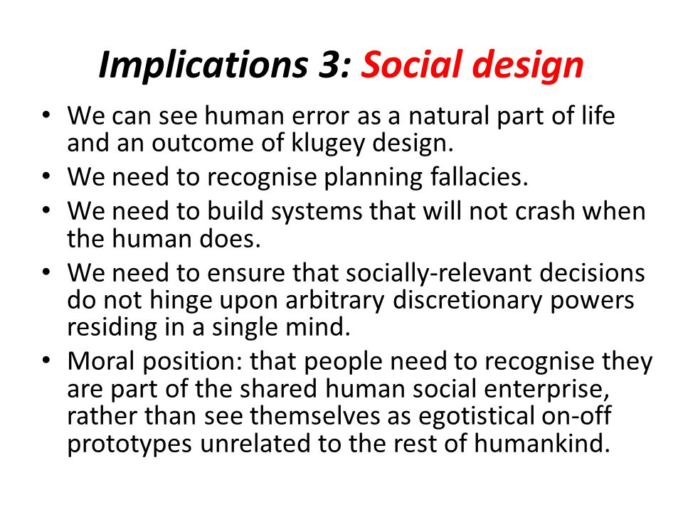 Implications 3: Social design We can see human error as a natural part of life and an outcome of klugey design.