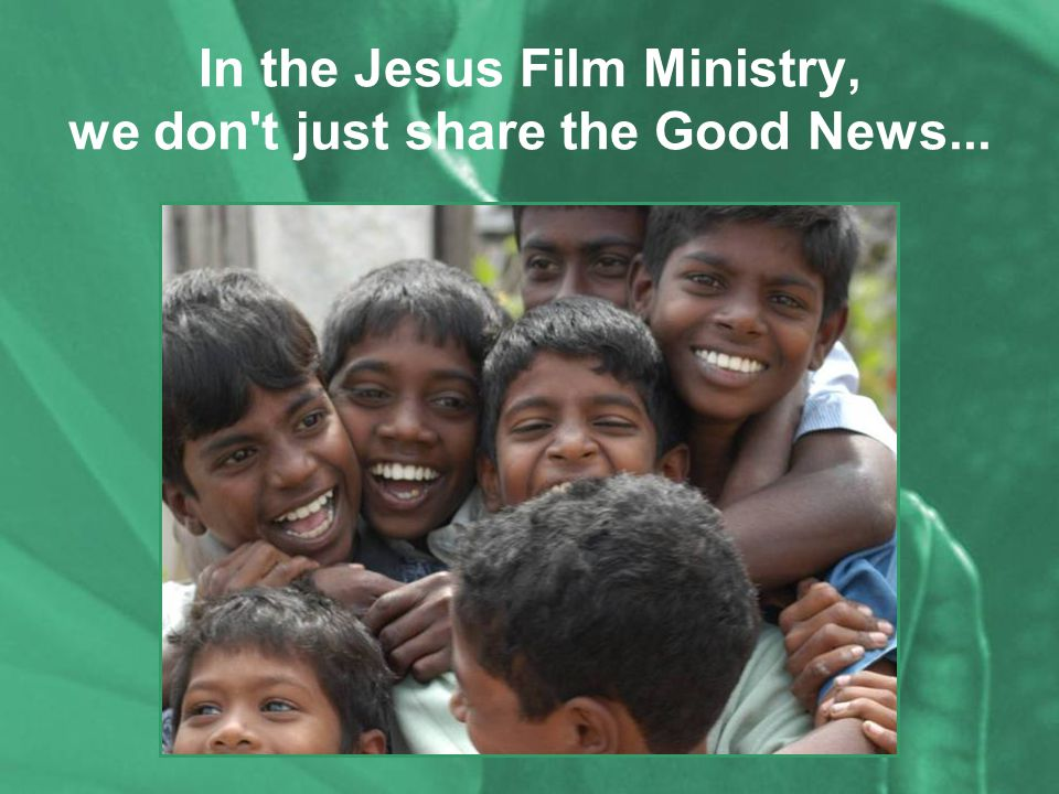 In the Jesus Film Ministry, we don t just share the Good News...