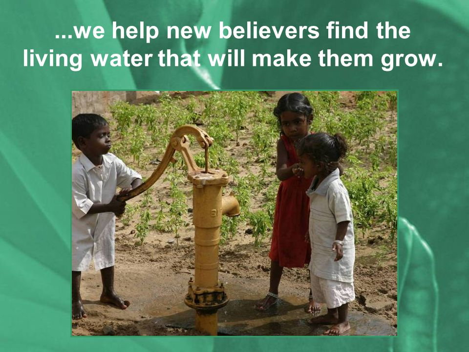 ...we help new believers find the living water that will make them grow.