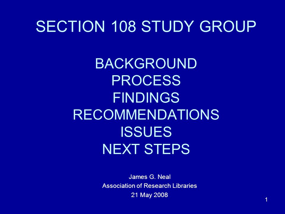 1 SECTION 108 STUDY GROUP BACKGROUND PROCESS FINDINGS RECOMMENDATIONS ISSUES NEXT STEPS James G.