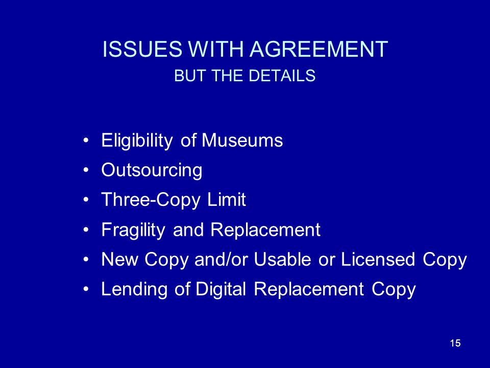 15 ISSUES WITH AGREEMENT BUT THE DETAILS Eligibility of Museums Outsourcing Three-Copy Limit Fragility and Replacement New Copy and/or Usable or Licensed Copy Lending of Digital Replacement Copy