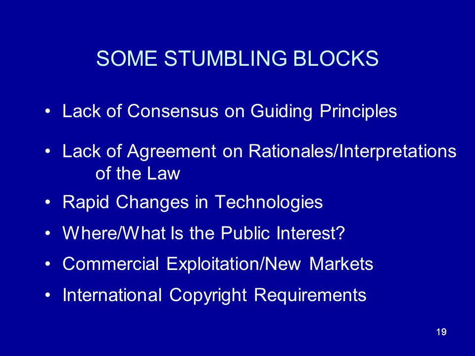 19 SOME STUMBLING BLOCKS Lack of Consensus on Guiding Principles Lack of Agreement on Rationales/Interpretations of the Law Rapid Changes in Technologies Where/What Is the Public Interest.