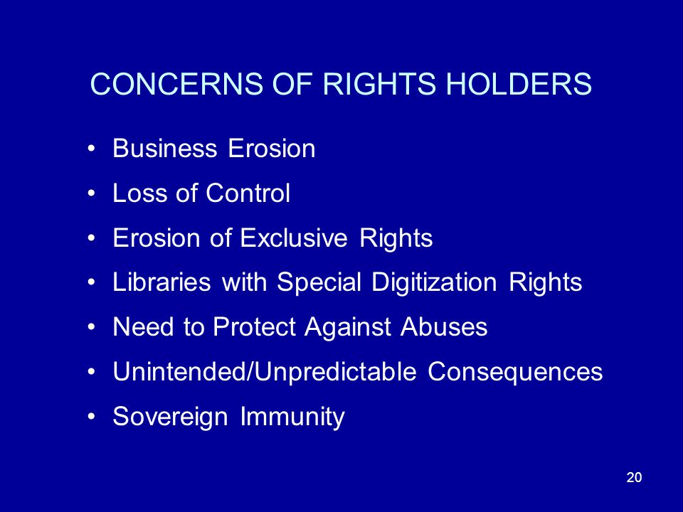 20 CONCERNS OF RIGHTS HOLDERS Business Erosion Loss of Control Erosion of Exclusive Rights Libraries with Special Digitization Rights Need to Protect Against Abuses Unintended/Unpredictable Consequences Sovereign Immunity