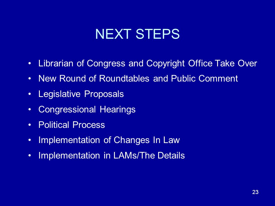 23 NEXT STEPS Librarian of Congress and Copyright Office Take Over New Round of Roundtables and Public Comment Legislative Proposals Congressional Hearings Political Process Implementation of Changes In Law Implementation in LAMs/The Details