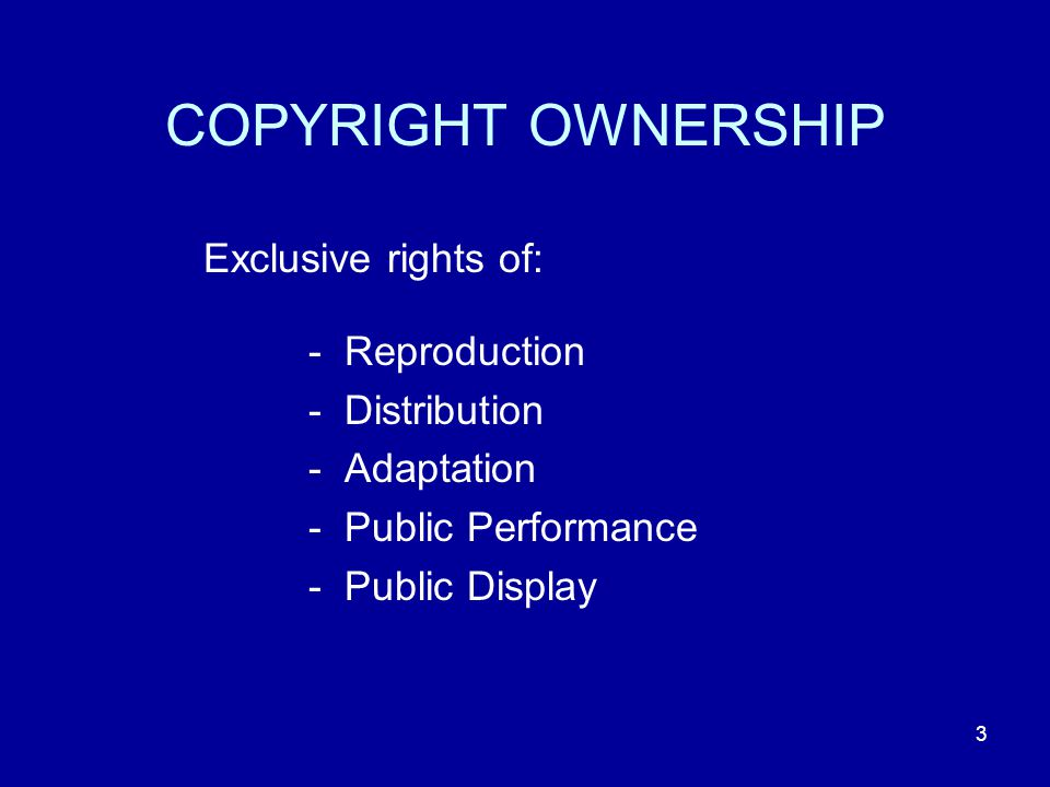 3 COPYRIGHT OWNERSHIP Exclusive rights of: - Reproduction - Distribution - Adaptation - Public Performance - Public Display