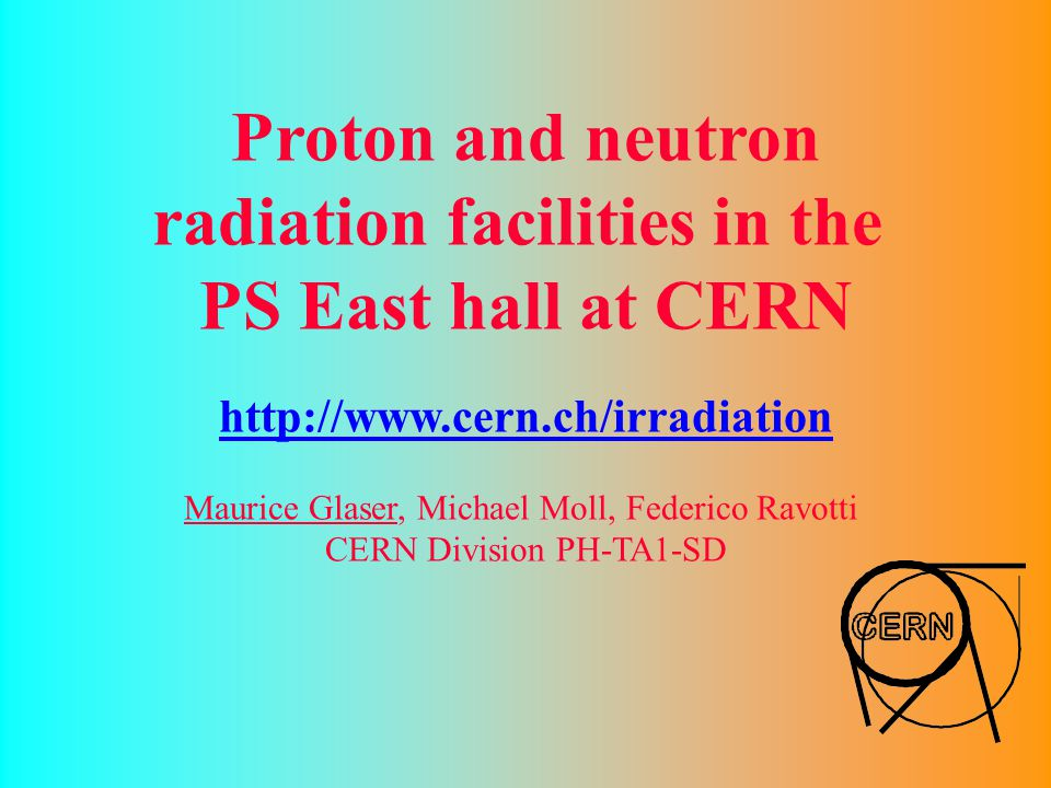 Proton and neutron radiation facilities in the PS East hall at CERN http://www.cern.ch/irradiation Maurice Glaser, Michael Moll, Federico Ravotti CERN