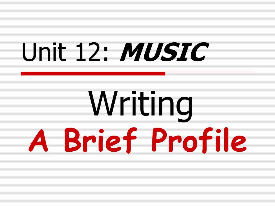 Writing A Brief Profile Unit 12: MUSIC