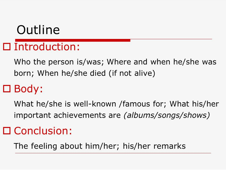 Outline Introduction: Who the person is/was; Where and when he/she was born; When he/she died (if not alive) Body: What he/she is well-known /famous f