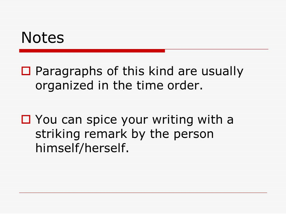 Notes Paragraphs of this kind are usually organized in the time order. You can spice your writing with a striking remark by the person himself/herself