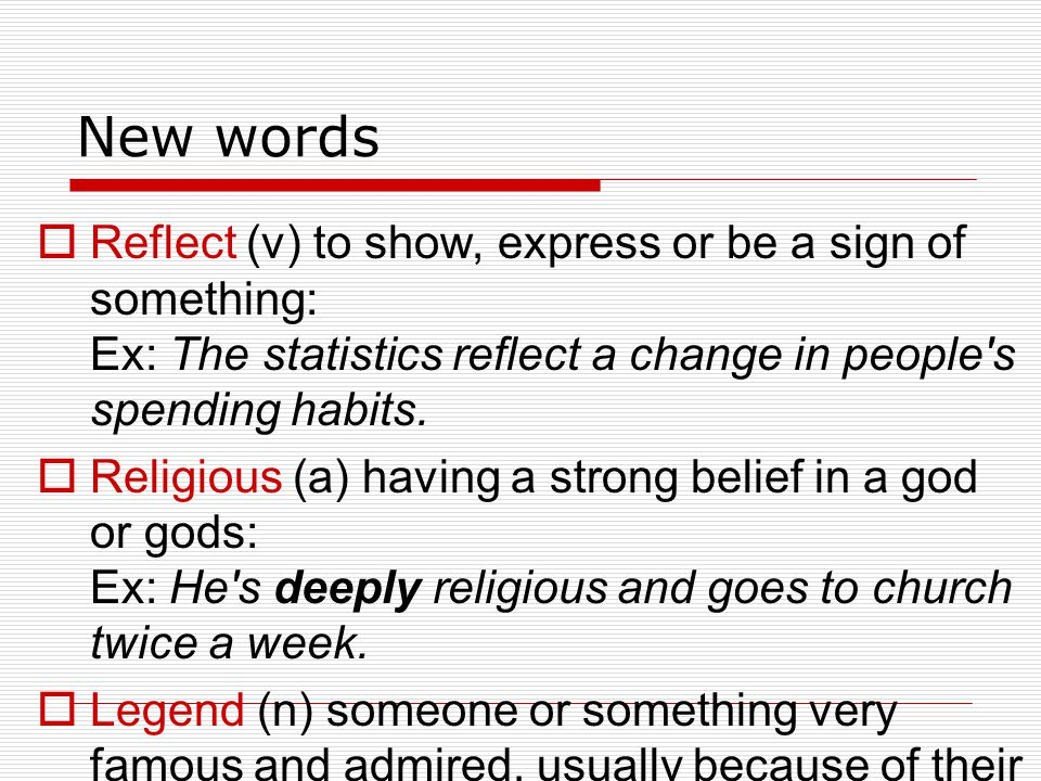 New words Reflect (v) to show, express or be a sign of something: Ex: The statistics reflect a change in people's spending habits. Religious (a) havin