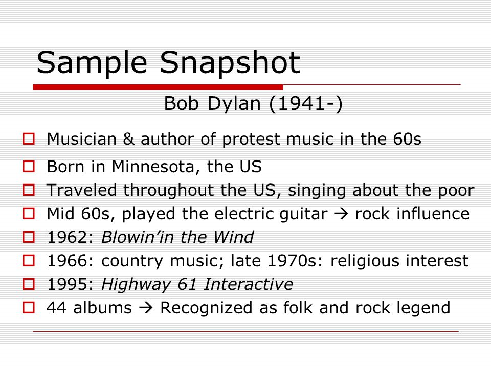 Sample Snapshot Bob Dylan (1941-) Musician & author of protest music in the 60s Born in Minnesota, the US Traveled throughout the US, singing about th