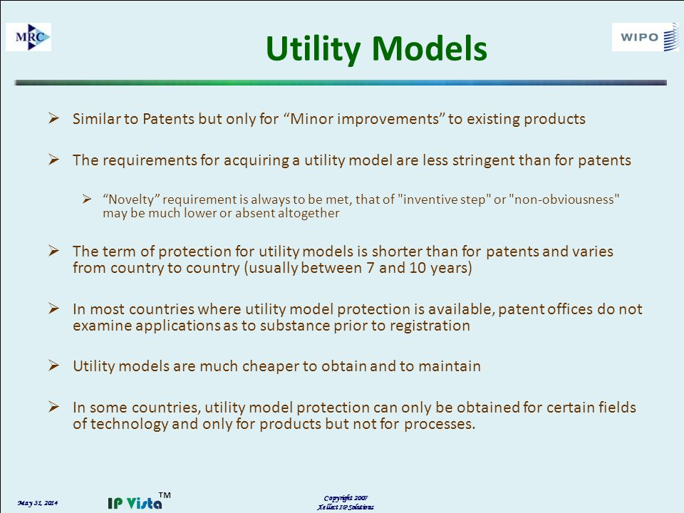 May 31, 2014 Copyright 2007 Xellect IP Solutions Utility Models Similar to Patents but only for Minor improvements to existing products The requirements for acquiring a utility model are less stringent than for patents Novelty requirement is always to be met, that of inventive step or non-obviousness may be much lower or absent altogether The term of protection for utility models is shorter than for patents and varies from country to country (usually between 7 and 10 years) In most countries where utility model protection is available, patent offices do not examine applications as to substance prior to registration Utility models are much cheaper to obtain and to maintain In some countries, utility model protection can only be obtained for certain fields of technology and only for products but not for processes.