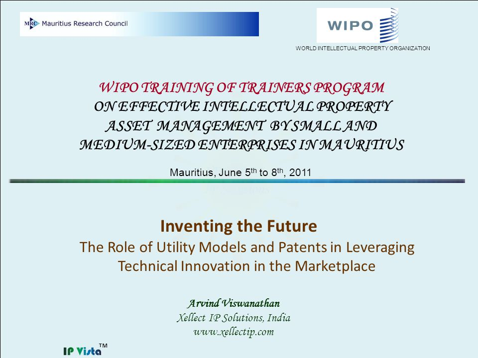 Inventing the Future The Role of Utility Models and Patents in Leveraging Technical Innovation in the Marketplace Arvind Viswanathan Xellect IP Solutions, India www.xellectip.com WIPO TRAINING OF TRAINERS PROGRAM ON EFFECTIVE INTELLECTUAL PROPERTY ASSET MANAGEMENT BY SMALL AND MEDIUM-SIZED ENTERPRISES IN MAURITIUS Mauritius, June 5 th to 8 th, 2011 WORLD INTELLECTUAL PROPERTY ORGANIZATION