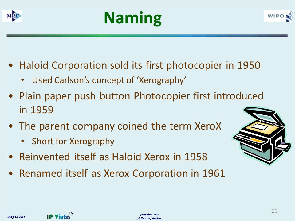 May 31, 2014 Copyright 2007 Xellect IP Solutions 20 Naming Haloid Corporation sold its first photocopier in 1950 Used Carlsons concept of Xerography Plain paper push button Photocopier first introduced in 1959 The parent company coined the term XeroX Short for Xerography Reinvented itself as Haloid Xerox in 1958 Renamed itself as Xerox Corporation in 1961