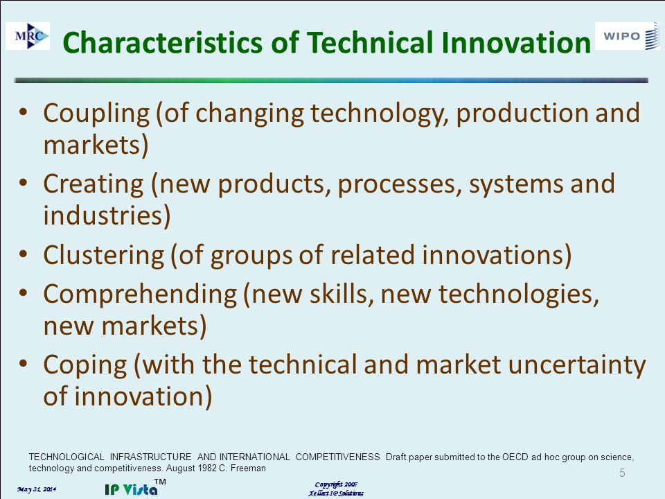 May 31, 2014 Copyright 2007 Xellect IP Solutions Characteristics of Technical Innovation Coupling (of changing technology, production and markets) Creating (new products, processes, systems and industries) Clustering (of groups of related innovations) Comprehending (new skills, new technologies, new markets) Coping (with the technical and market uncertainty of innovation) TECHNOLOGICAL INFRASTRUCTURE AND INTERNATIONAL COMPETITIVENESS Draft paper submitted to the OECD ad hoc group on science, technology and competitiveness.