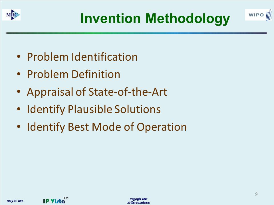May 31, 2014 Copyright 2007 Xellect IP Solutions Invention Methodology Problem Identification Problem Definition Appraisal of State-of-the-Art Identify Plausible Solutions Identify Best Mode of Operation 9