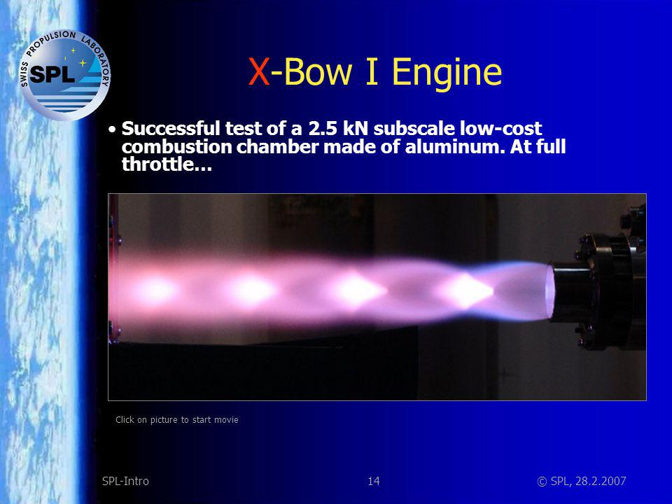 14SPL-Intro© SPL, 28.2.2007 X-Bow I Engine Successful test of a 2.5 kN subscale low-cost combustion chamber made of aluminum. At full throttle… Click