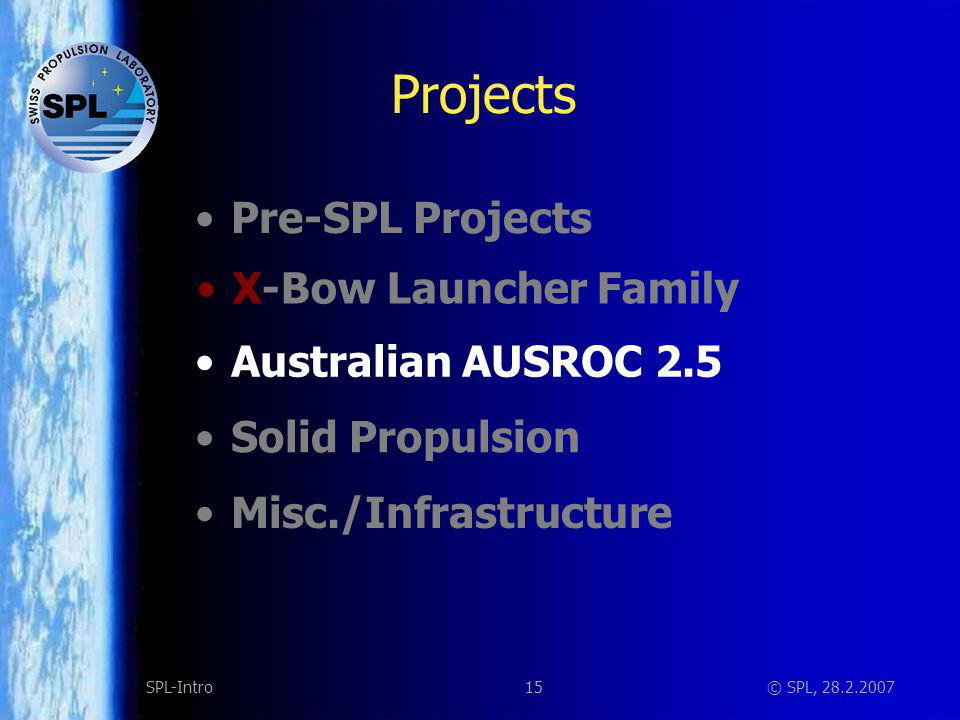 15SPL-Intro© SPL, 28.2.2007 Projects Solid Propulsion Misc./Infrastructure X-Bow Launcher Family Australian AUSROC 2.5 Pre-SPL Projects