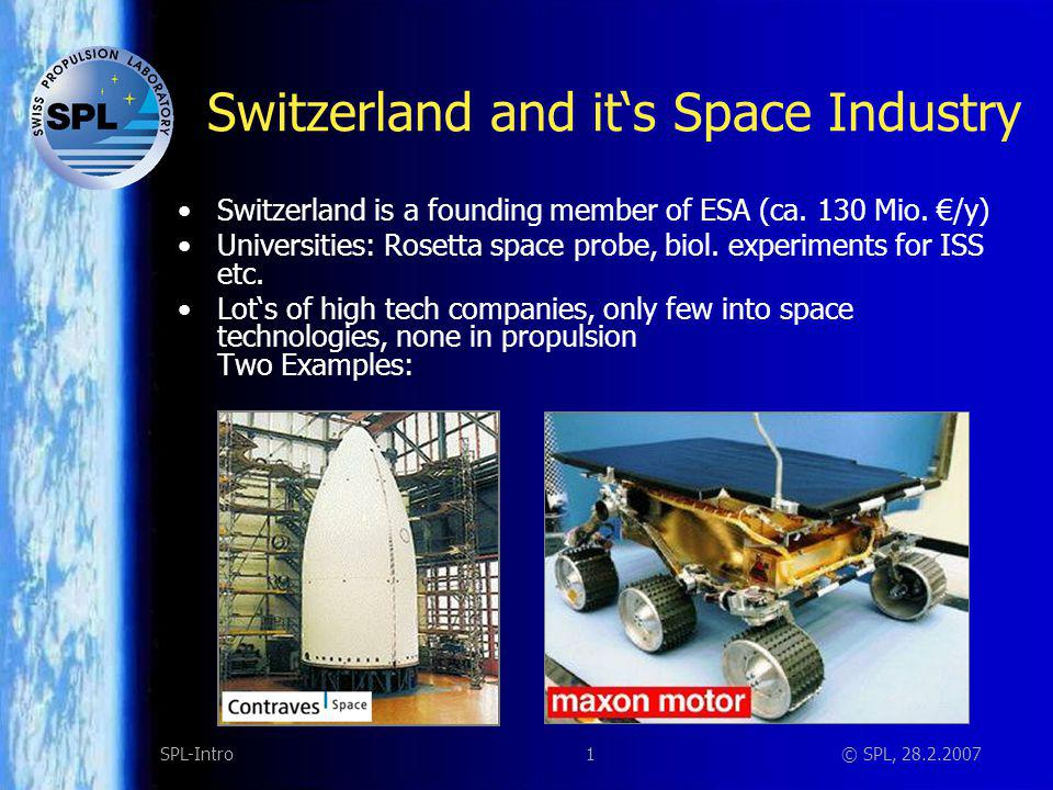 1SPL-Intro© SPL, 28.2.2007 Switzerland and its Space Industry Switzerland is a founding member of ESA (ca. 130 Mio. /y) Universities: Rosetta space pr